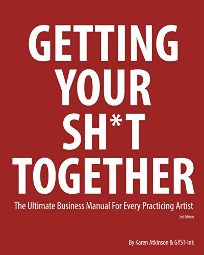 Getting Your Sh*t Together: The Ultimate Business Manual For Every Practicing Artist