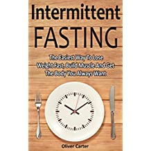 Intermittent Fasting: Lose Weight Fast, Build Muscle And Get The Body You Always Wanted (Fat Loss, Weight Loss, Intermittent Fasting For Women, Lose Weight)
