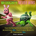 Mediocrity Never Wins: The Entrepreneur's Guide to Achieving Big Profitable Results by Thinking Big | Omar Johnson