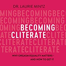 Becoming Cliterate: Why Orgasm Equality Matters - and How to Get It | Livre audio Auteur(s) : Laurie Mintz Narrateur(s) : Teri Clark Linden