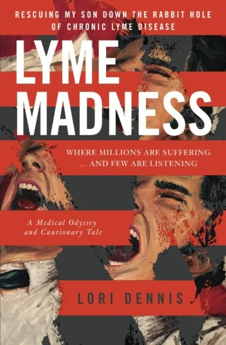 Lyme Madness: Rescuing My Son Down The Rabbit Hole of Chronic Lyme Disease.