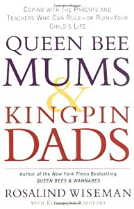 Queen Bee Mums and Kingpin Dads: Coping with the Parents, Teachers, Coaches and Counsellors Who Can Rule, or Ruin, Your Child's Life by Wiseman, Rosalind (2006) Paperback