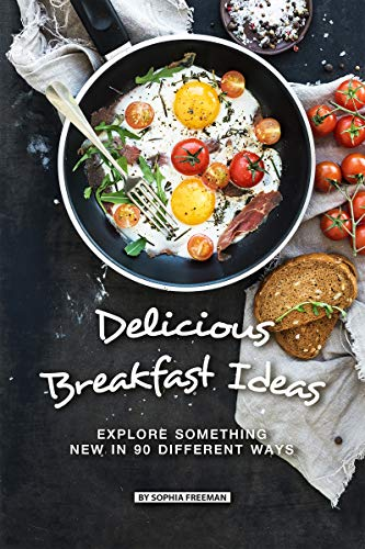 Delicious Breakfast Ideas: Explore Something New in 90 Different Ways by [Freeman, Sophia]