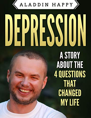 Depression: A story about  the 4 questions  that changed my life (anti depression, what causes depression, how to cure depression, how to get out of depression, is depression genetic Book 1)