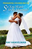 So, You Want to Be Married? - Premarital Counseling 101, Ray Hanselman, 1614931860