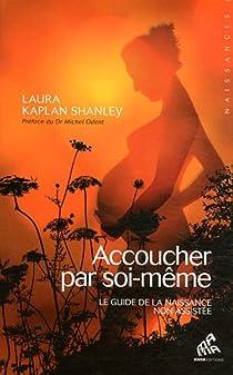 Accoucher par soi-même. Le guide de la naissance sans assistance par Kaplan Shanley