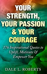 Your Strength, Your Passion  & Your Courage: 176 Inspirational Quotes to Uplift, Motivate & Empower You