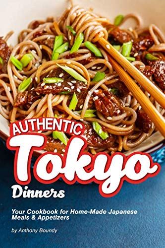 Authentic Tokyo Dinners: Your Cookbook for Home-Made Japanese Meals & Appetizers by Anthony Boundy