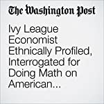 Ivy League Economist Ethnically Profiled, Interrogated for Doing Math on American Airlines Flight | Catherine Rampell