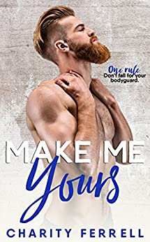 Make Me Yours: A Bodyguard Romance by [Ferrell, Charity]