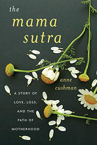 The Mama Sutra: A Story of Love, Loss, and the Path of Motherhood by [Cushman, Anne]
