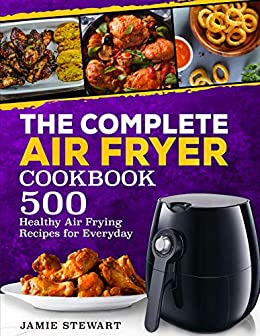 The Complete Air Fryer Cookbook: 500 Healthy Air Frying Recipes for Everyday by [Stewart, Jamie]