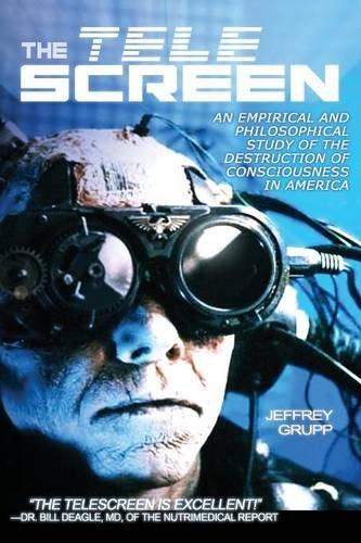 Read Online The Telescreen: An Empirical Study of the Destruction and Despiritualization of Consciousness pdf