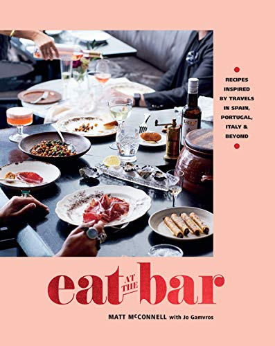 Eat at the Bar: Recipes Inspired by Travels in Spain, Portugal, Italy & Beyond by Matt McConnell