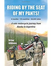 Riding By The Seat Of My Pants: A Solo Motorcycle Journey From Alaska To Argentina