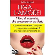 FIGA... L'AMORE!: Come risolvere subito i problemi di coppia leggendo le verità che nessuno ha mai osato dirvi (Italian Edition)