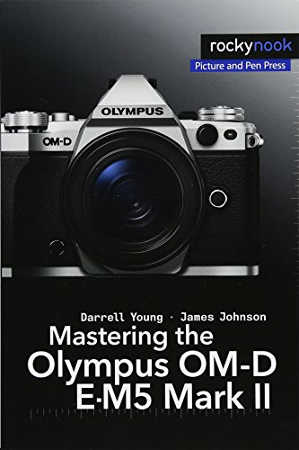 Mastering the Olympus OM-D E-M5 Mark II (Om D E M5 Mark Ii Manual)