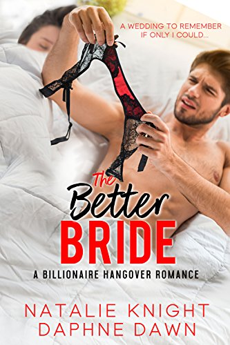The Better Bride: A Billionaire Hangover Romance (Accidentally Married Book 4) by [Knight, Natalie, Dawn, Daphne]