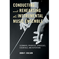 Conducting and Rehearsing the Instrumental Music Ensemble: Scenarios, Priorities, Strategies, Essentials, and Repertoire (English Edition)