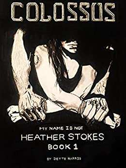 COLOSSUS (My Name Is Not Heather Stokes Book 1) by [Harris, Jette]