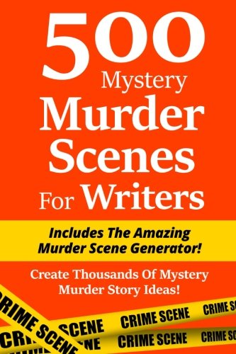 500 Mystery Murder Scenes For Writers: Includes The Amazing Murder Scene Generator! Create Thousands Of Mystery Murder Story Ideas!