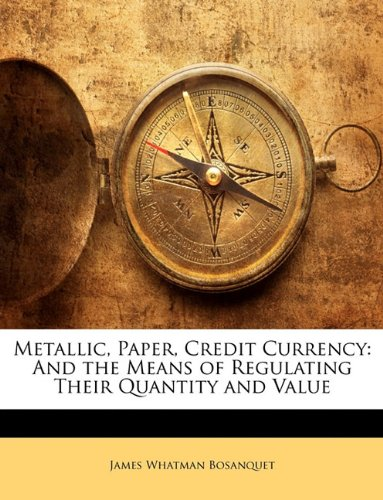 Download Metallic, Paper, Credit Currency: And the Means of Regulating Their Quantity and Value pdf
