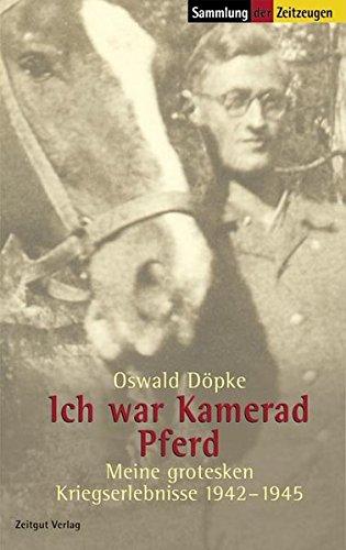Ich war Kamerad Pferd: Meine grotesken Kriegserlebnisse 1942-1945 (Sammlung der Zeitzeugen)