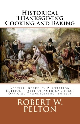 Historical Thanksgiving Cooking and Baking: A Unique Collection of Thanksgiving Recipes from the Time of the Revolutionary and Civil Wars by Robert W. Pelton