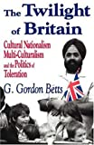 The Twilight of Britain : Cultural Nationalism, Multi-Culturalism and the Politics of Toleration, Betts, G. Gordon and Betts, G., 0765800659