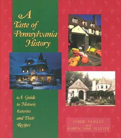 A Taste of Pennsylvania History: A Guide to Historic Eateries & Their Recipes by Debbie Nunley, Karen Jane Elliott