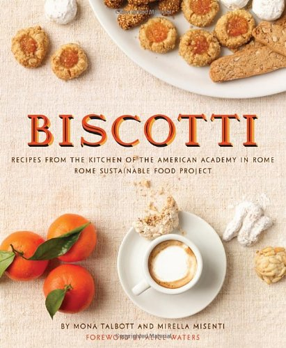 Biscotti: Recipes from the Kitchen of The American Academy in Rome, The Rome Sustainable Food Project by Mona Talbott, Mirella Misenti