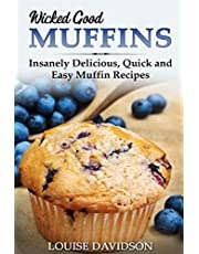 Wicked Good Muffins: Insanely Delicious, Quick, and Easy Muffin Recipes