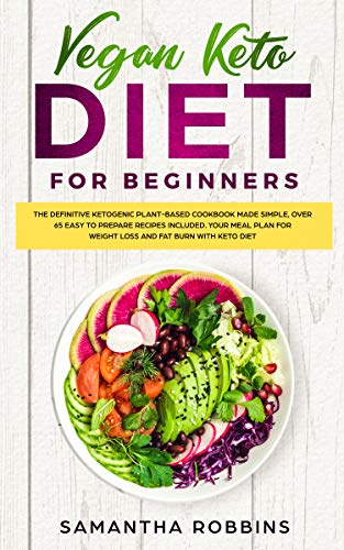 VEGAN KETO DIET FOR BEGINNERS: The definitive ketogenic plant-based cookbook made simple, over 65 easy to prepare recipes included. Your meal plan for weight loss and fat burn with keto diet by Samantha Robbins