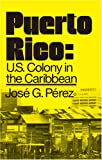 Puerto Rico--U. S. Colony in the Caribbean, José G. Pérez, 0873483804
