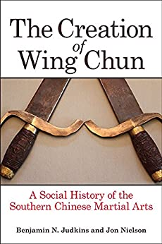 The Creation of Wing Chun: A Social History of the Southern Chinese Martial Arts by [Judkins, Benjamin N., Nielson, Jon]