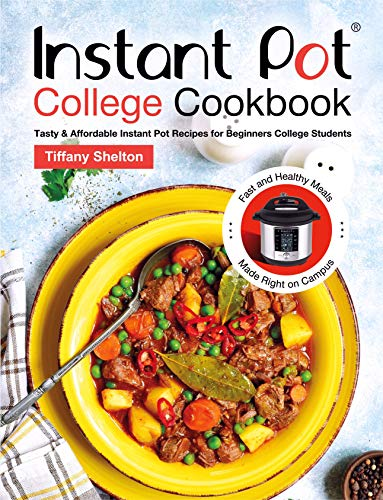 Instant Pot College Cookbook: Tasty & Affordable Instant Pot Recipes for Beginners College Students. Fast and Healthy Meals Made Right on Campus by [Shelton, Tiffany]