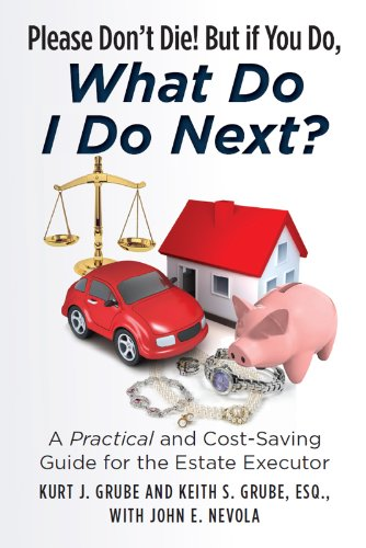 Please Don't Die, But if You Do, What Do I Do Next?: A Practical and Cost Saving Guide for the Estate Executor by [Grube, Kurt, Grube, Keith]