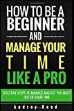 How to be a Beginner and Manage Your Time Like a Pro: Steps to effectively manage and get the most out of your time