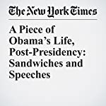 A Piece of Obama's Life, Post-Presidency: Sandwiches and Speeches | Kate Kelly