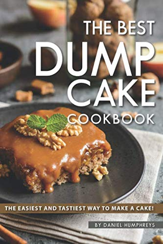 The Best Dump Cake Cookbook: The Easiest and Tastiest Way to Make A Cake!