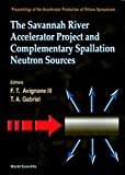 The Savannah River Accelerator Project and Complementary Spallation Neutron Sources: Proceedings of the Accelerator Production of Tritium Symposium, ... Columbia, South Carolina, Usa, May14-15, 1996