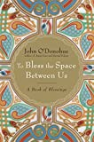 img - for To Bless the Space Between Us: A Book of Blessings book / textbook / text book