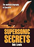 Supersonic Secrets: The Unofficial Biography of the Concorde