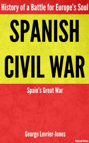 Spanish Civil War - History of a Battle for Europe's Soul – Spain's Great War (Required History) Kindle Edition