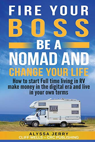 FIRE YOUR BOSS BE A NOMAD AND CHANGE YOUR LIFE: How to start Full time living in RV make money in the digital era and live in your own terms por Cliff Wells, Alyssa Jerry,CRC Publishing