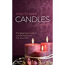 How to Make Candles at Home: The Beginners Guide to Candle Making for Fun and Profit