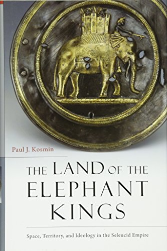 The Land of the Elephant Kings: Space, Territory, and Ideology in the Seleucid Empire por Paul J. Kosmin
