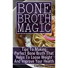 Bone Broth Magic: Tips To Making Perfect Bone Broth That Helps To Loose Weight And Improve Your Health