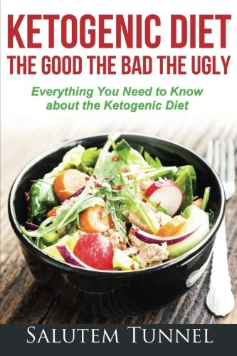 Ketogenic Diet : The Good The Bad The Ugly: Everything You Need To Know About The Ketogenic Diet (Weight Loss, Ketogenic Diet for Beginners, Ketosis, Keto Diet)