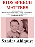 Kids Speech Matters - A Mother's Journey Living With Her Son Who Has A Severe Language and Auditory Processing Disorder.   From Birth to 10 Years. (Learning Disabilities Network)